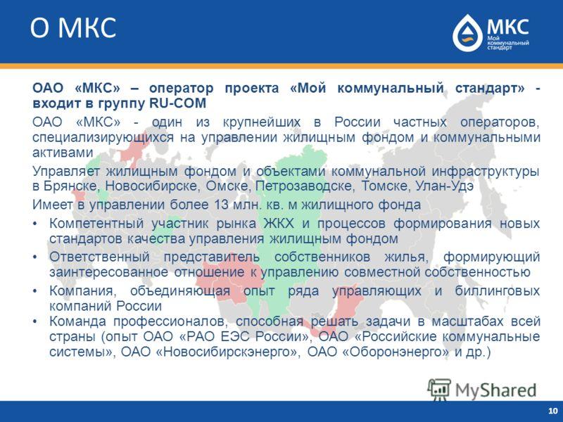 О МКС 10 ОАО «МКС» – оператор проекта «Мой коммунальный стандарт» - входит в группу RU-COM ОАО «МКС» - один из крупнейших в России частных операторов, специализирующихся на управлении жилищным фондом и коммунальными активами Управляет жилищным фондом