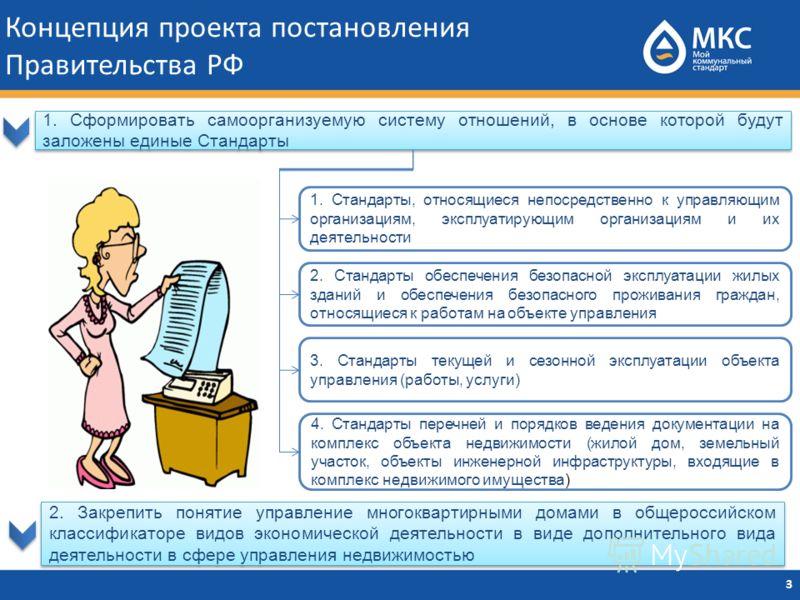 Концепция проекта постановления Правительства РФ 3 1. Сформировать самоорганизуемую систему отношений, в основе которой будут заложены единые Стандарты 1. Стандарты, относящиеся непосредственно к управляющим организациям, эксплуатирующим организациям