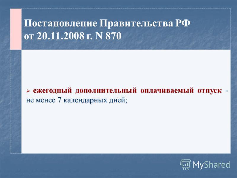 Постановление Правительства РФ от 20.11.2008 г. N 870 ежегодный дополнительный оплачиваемый отпуск - не менее 7 календарных дней; ежегодный дополнительный оплачиваемый отпуск - не менее 7 календарных дней;
