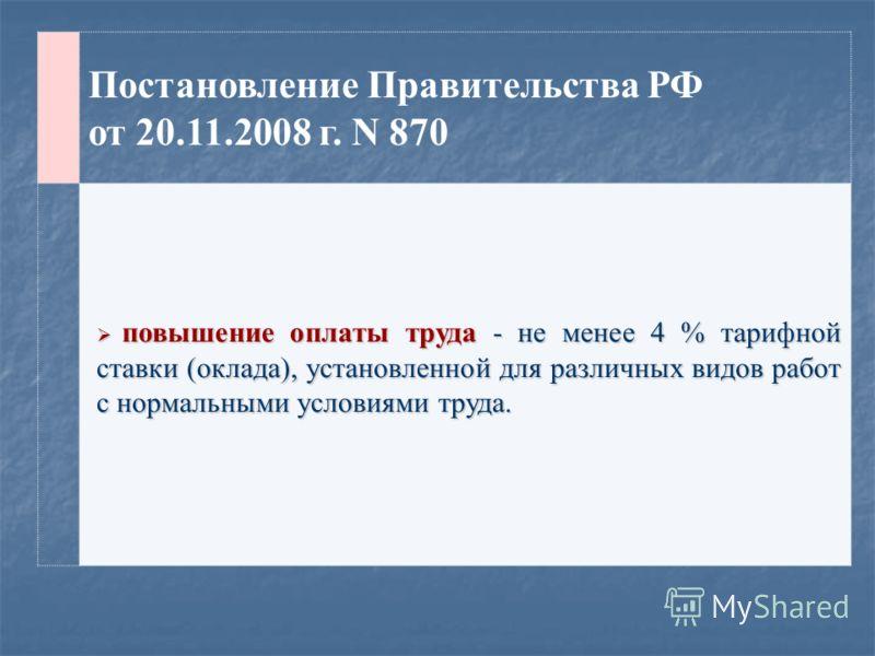 Постановление Правительства РФ от 20.11.2008 г. N 870 повышение оплаты труда - не менее 4 % тарифной ставки (оклада), установленной для различных видов работ с нормальными условиями труда. повышение оплаты труда - не менее 4 % тарифной ставки (оклада