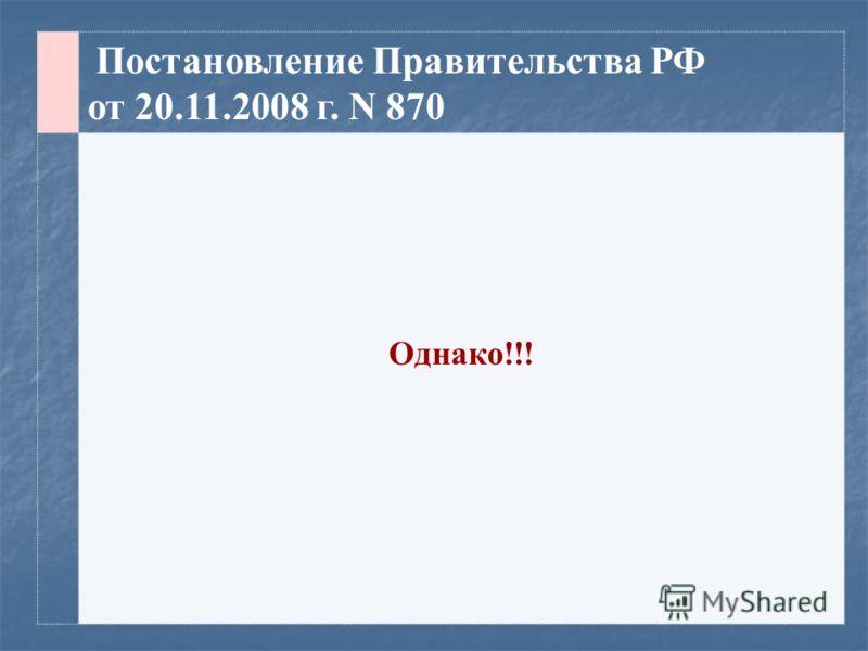 Постановление Правительства РФ от 20.11.2008 г. N 870 Однако!!!