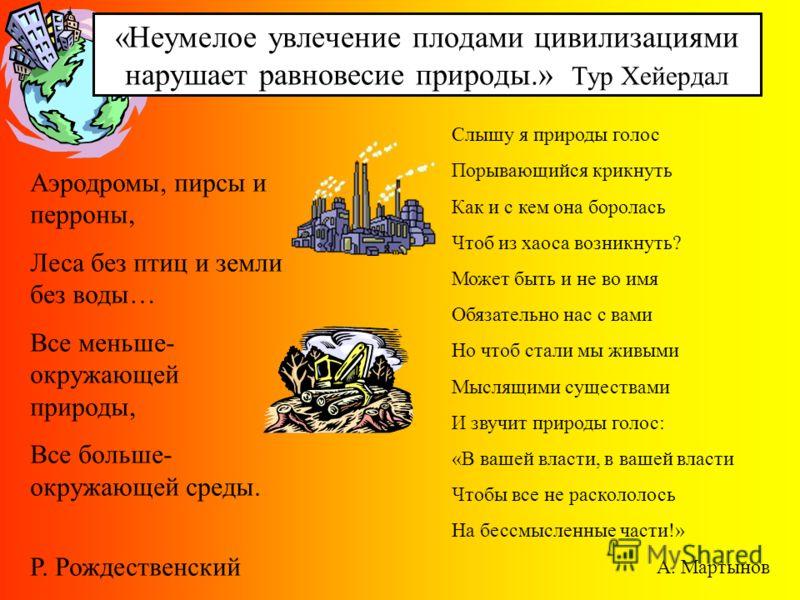 «Неумелое увлечение плодами цивилизациями нарушает равновесие природы.» Тур Хейердал Аэродромы, пирсы и перроны, Леса без птиц и земли без воды… Все меньше- окружающей природы, Все больше- окружающей среды. Р. Рождественский Слышу я природы голос Пор