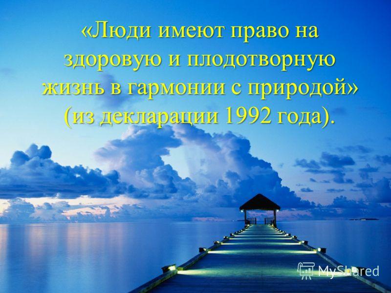 «Люди имеют право на здоровую и плодотворную жизнь в гармонии с природой» (из декларации 1992 года).