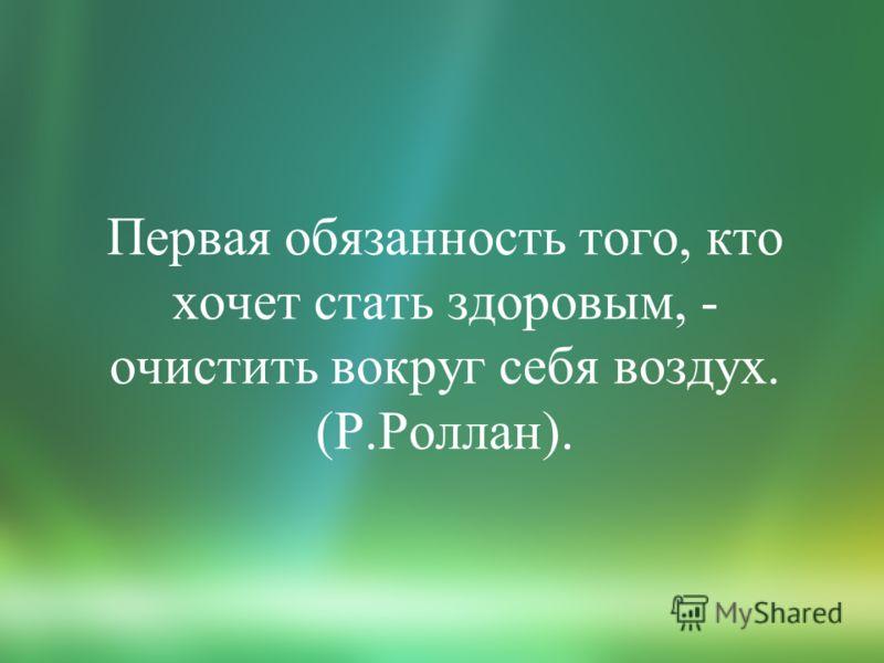 Первая обязанность того, кто хочет стать здоровым, - очистить вокруг себя воздух. (Р.Роллан).