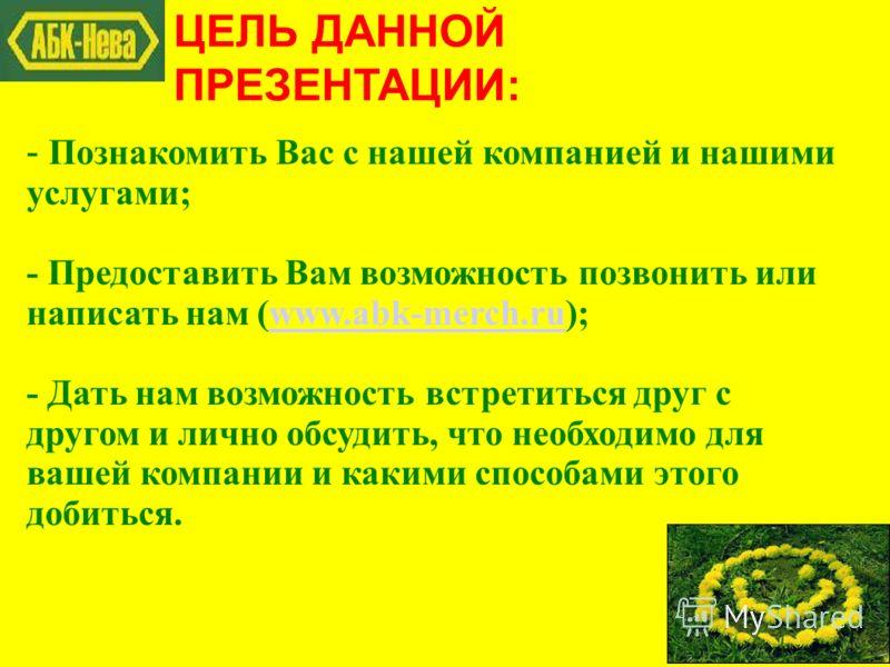 ЦЕЛЬ ДАННОЙ ПРЕЗЕНТАЦИИ: - Познакомить Вас с нашей компанией и нашими услугами; - Предоставить Вам возможность позвонить или написать нам (www.abk-merch.ru);www.abk-merch.ru - Дать нам возможность встретиться друг с другом и лично обсудить, что необх