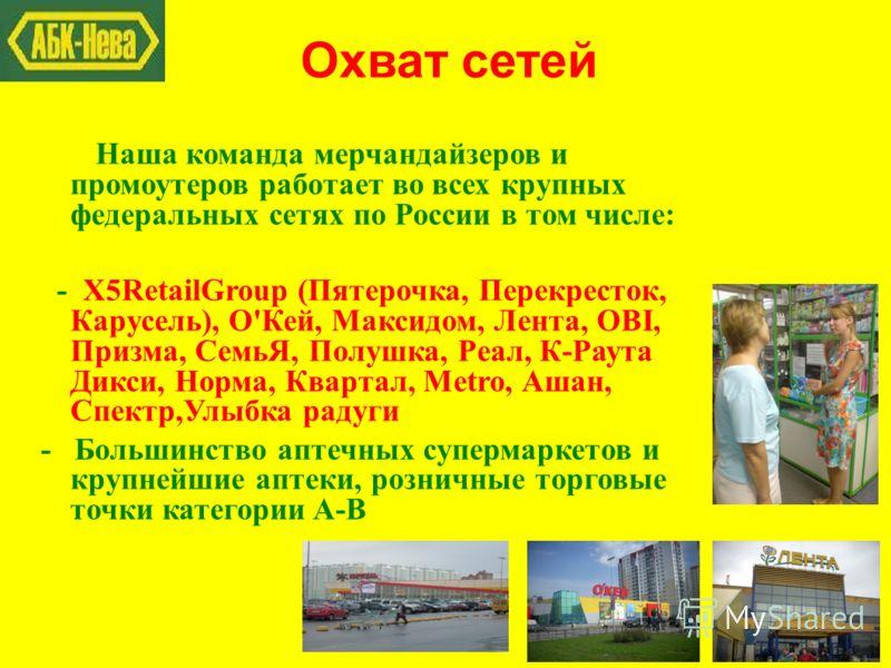 Охват сетей Наша команда мерчандайзеров и промоутеров работает во всех крупных федеральных сетях по России в том числе: - X5RetailGroup (Пятерочка, Перекресток, Карусель), О'Кей, Максидом, Лента, OBI, Призма, СемьЯ, Полушка, Реал, К-Раута Дикси, Норм
