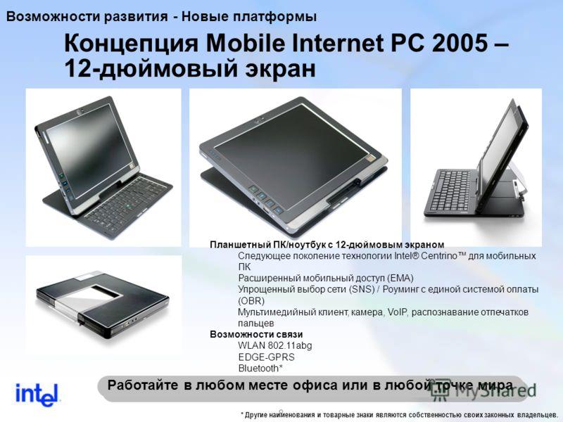 8 Работайте в любом месте офиса или в любой точке мира Концепция Mobile Internet PC 2005 – 12-дюймовый экран Планшетный ПК/ноутбук с 12-дюймовым экраном Следующее поколение технологии Intel® Centrino для мобильных ПК Расширенный мобильный доступ (EMA