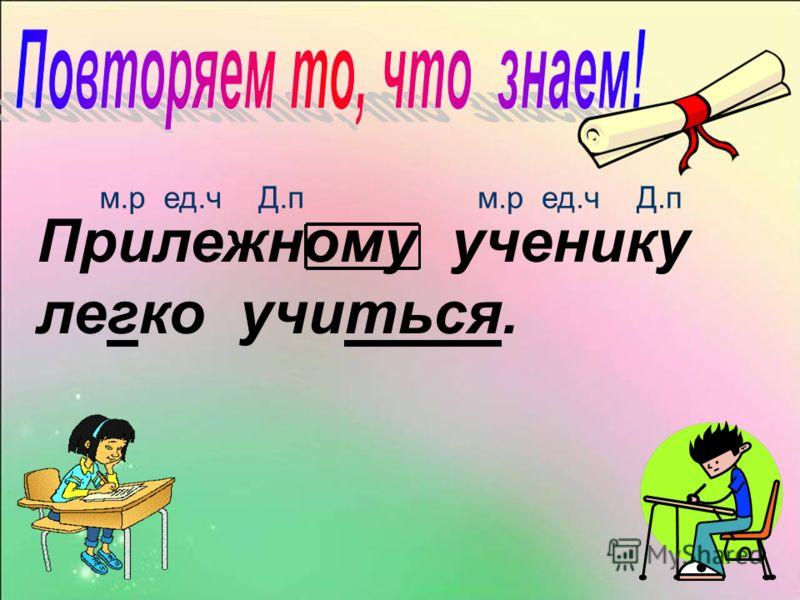 Прилежному ученику легко учиться. м.р ед.ч Д.п