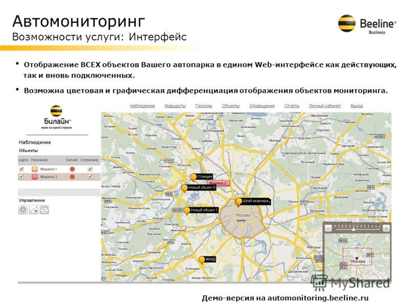 Автомониторинг Возможности услуги: Интерфейс Демо-версия на automonitoring.beeline.ru Отображение ВСЕХ объектов Вашего автопарка в едином Web-интерфейсе как действующих, так и вновь подключенных. Возможна цветовая и графическая дифференциация отображ