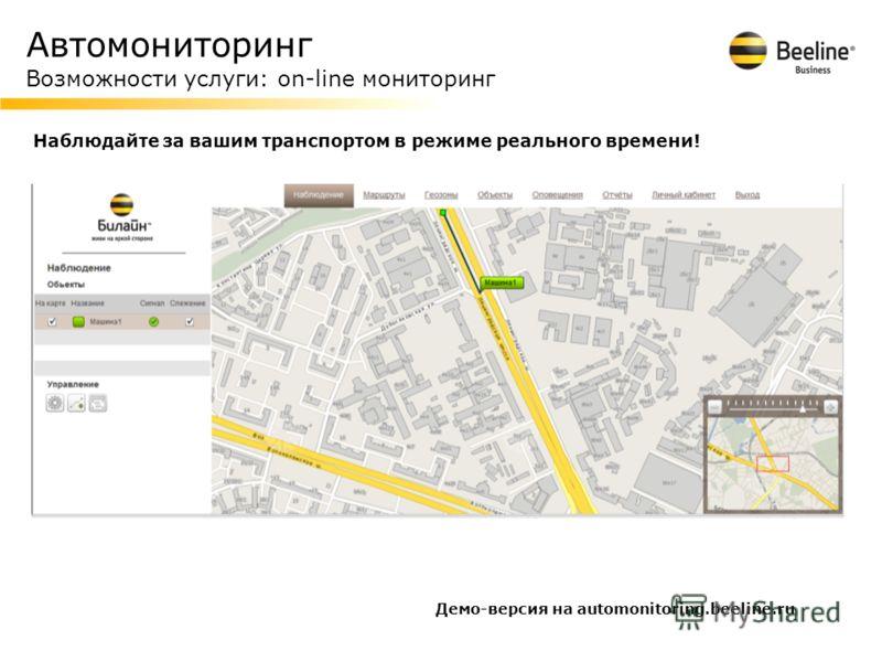 Автомониторинг Возможности услуги: on-line мониторинг Наблюдайте за вашим транспортом в режиме реального времени! Демо-версия на automonitoring.beeline.ru