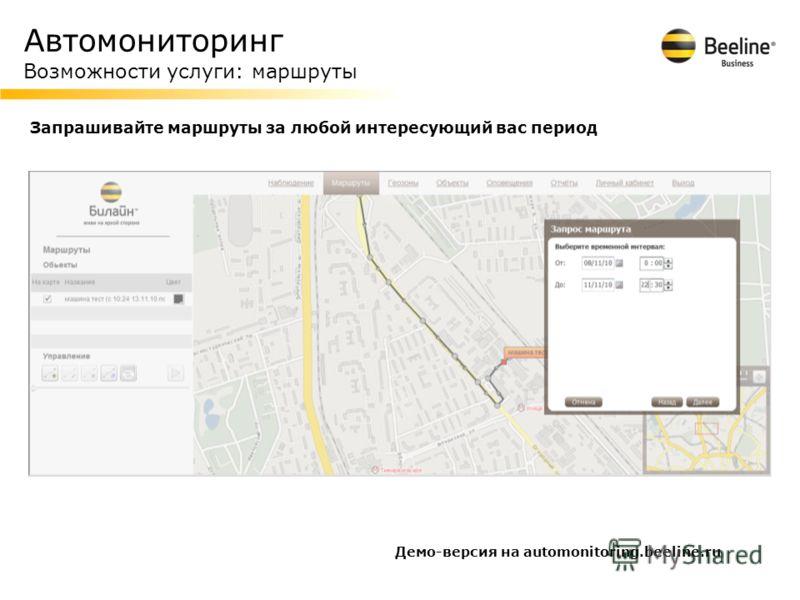 Автомониторинг Возможности услуги: маршруты Запрашивайте маршруты за любой интересующий вас период Демо-версия на automonitoring.beeline.ru