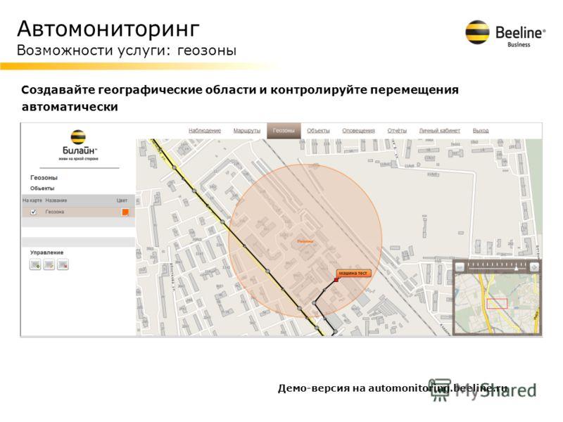 Автомониторинг Возможности услуги: геозоны Создавайте географические области и контролируйте перемещения автоматически Демо-версия на automonitoring.beeline.ru