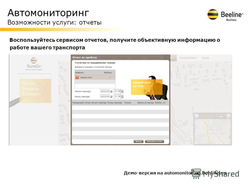 Автомониторинг Возможности услуги: отчеты Воспользуйтесь сервисом отчетов, получите объективную информацию о работе вашего транспорта Демо-версия на automonitoring.beeline.ru