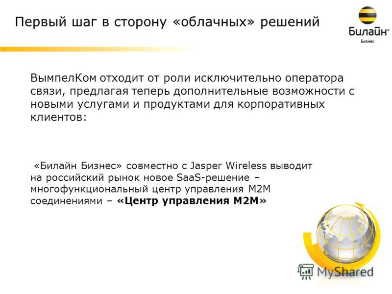 7 Первый шаг в сторону «облачных» решений «Билайн Бизнес» совместно с Jasper Wireless выводит на российский рынок новое SaaS-решение – многофункциональный центр управления М2М соединениями – «Центр управления М2М» ВымпелКом отходит от роли исключител