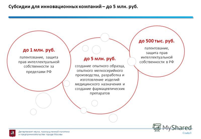 Департамент науки, промышленной политики и предпринимательства города Москвы Слайд 8 Субсидии для инновационных компаний – до 5 млн. руб. до 5 млн. руб. создание опытного образца, опытного мелкосерийного производства, разработка и изготовление издели