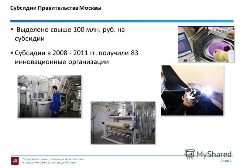 Департамент науки, промышленной политики и предпринимательства города Москвы Слайд 9 Субсидии Правительства Москвы Выделено свыше 100 млн. руб. на субсидии Субсидии в 2008 - 2011 гг. получили 83 инновационные организации