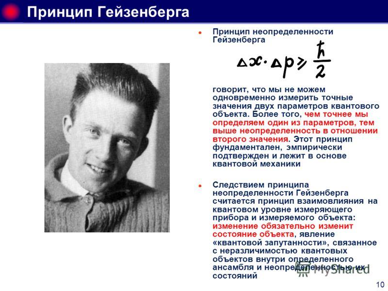 10 Принцип Гейзенберга Принцип неопределенности Гейзенберга говорит, что мы не можем одновременно измерить точные значения двух параметров квантового объекта. Более того, чем точнее мы определяем один из параметров, тем выше неопределенность в отноше