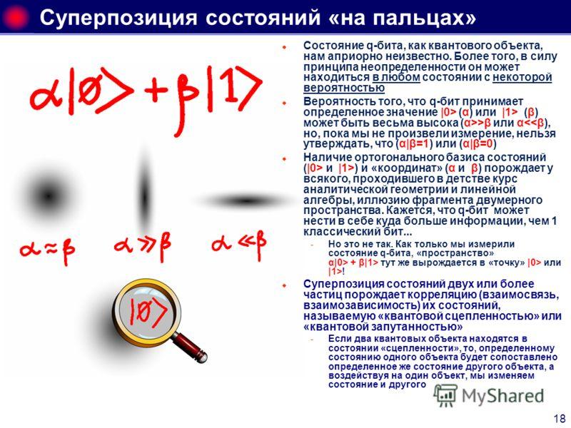 18 Суперпозиция состояний «на пальцах» Состояние q-бита, как квантового объекта, нам априорно неизвестно. Более того, в силу принципа неопределенности он может находиться в любом состоянии с некоторой вероятностью Вероятность того, что q-бит принимае