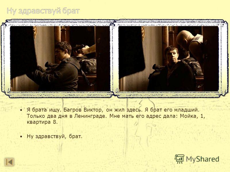 Я брата ищу. Багров Виктор, он жил здесь. Я брат его младший. Только два дня в Ленинграде. Мне мать его адрес дала: Мойка, 1, квартира 8. Ну здравствуй, брат.