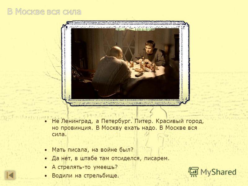 Не Ленинград, а Петербург. Питер. Красивый город, но провинция. В Москву ехать надо. В Москве вся сила. Мать писала, на войне был? Да нет, в штабе там отсиделся, писарем. А стрелять-то умеешь? Водили на стрельбище.