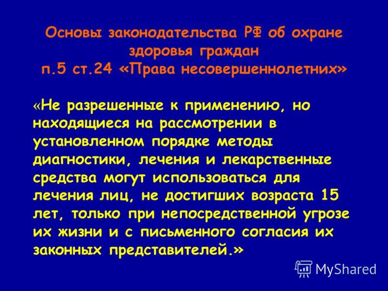Основы законодательства РФ об охране здоровья граждан п.5 ст.24 «Права несовершеннолетних» « Не разрешенные к применению, но находящиеся на рассмотрении в установленном порядке методы диагностики, лечения и лекарственные средства могут использоваться