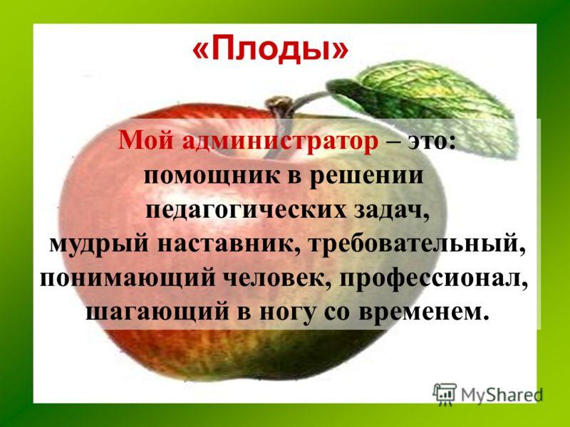 «Плоды» Мой администратор – это: помощник в решении педагогических задач, мудрый наставник, требовательный, понимающий человек, профессионал, шагающий в ногу со временем.