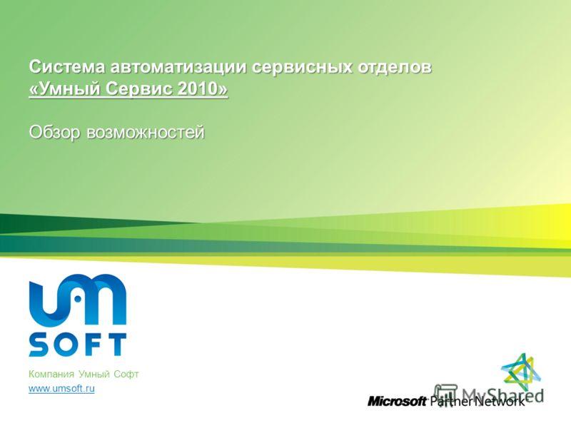 Система автоматизации сервисных отделов «Умный Сервис 2010» Обзор возможностей Компания Умный Софт www.umsoft.ru