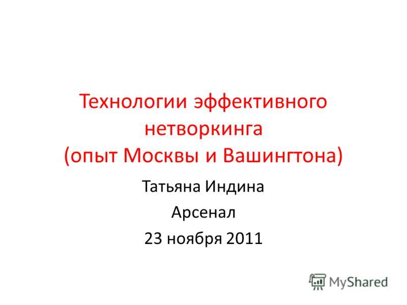 Технологии эффективного нетворкинга (опыт Москвы и Вашингтона) Татьяна Индина Арсенал 23 ноября 2011