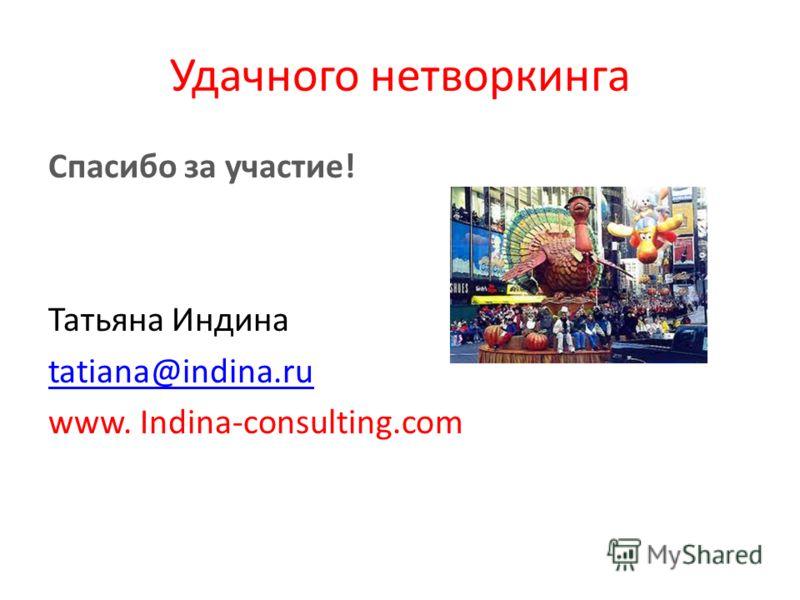 Удачного нетворкинга Cпасибо за участие! Татьяна Индина tatiana@indina.ru www. Indina-consulting.com