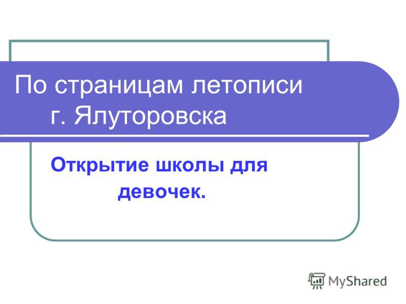 По страницам летописи г. Ялуторовска Открытие школы для девочек.