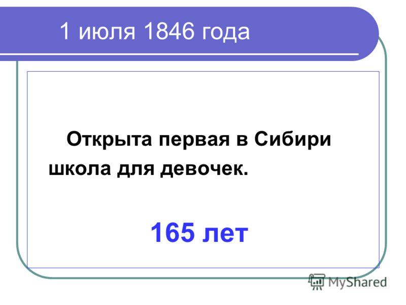 1 июля 1846 года Открыта первая в Сибири школа для девочек. 165 лет