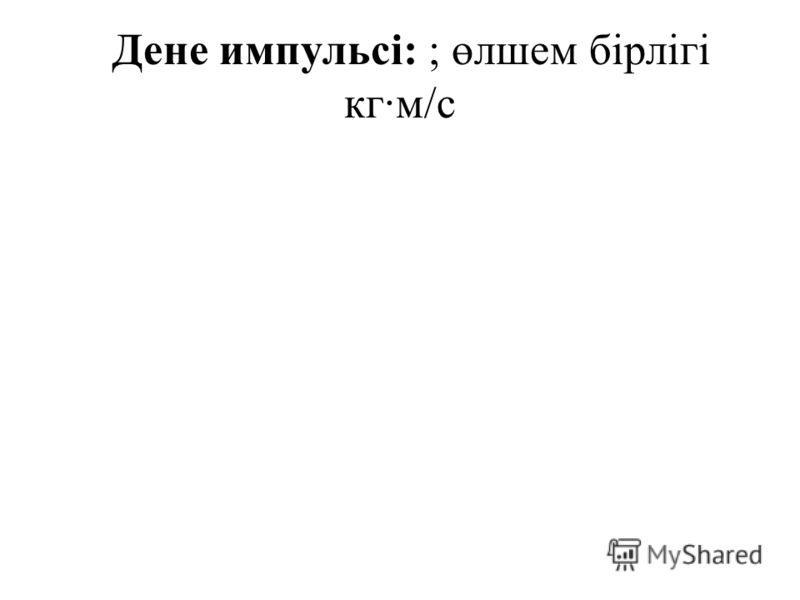 Дене импульсі: ; өлшем бірлігі кг·м/с