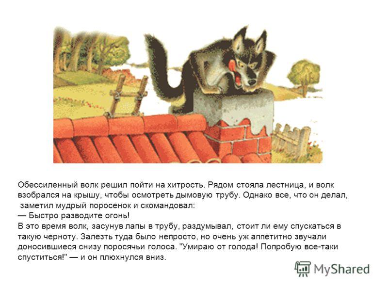 Обессиленный волк решил пойти на хитрость. Рядом стояла лестница, и волк взобрался на крышу, чтобы осмотреть дымовую трубу. Однако все, что он делал, заметил мудрый поросенок и скомандовал: Быстро разводите огонь! В это время волк, засунув лапы в тру