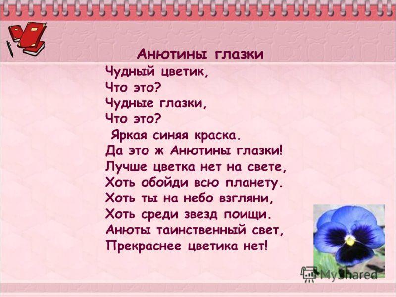 Анютины глазки Чудный цветик, Что это? Чудные глазки, Что это? Яркая синяя краска. Да это ж Анютины глазки! Лучше цветка нет на свете, Хоть обойди всю планету. Хоть ты на небо взгляни, Хоть среди звезд поищи. Анюты таинственный свет, Прекраснее цвети