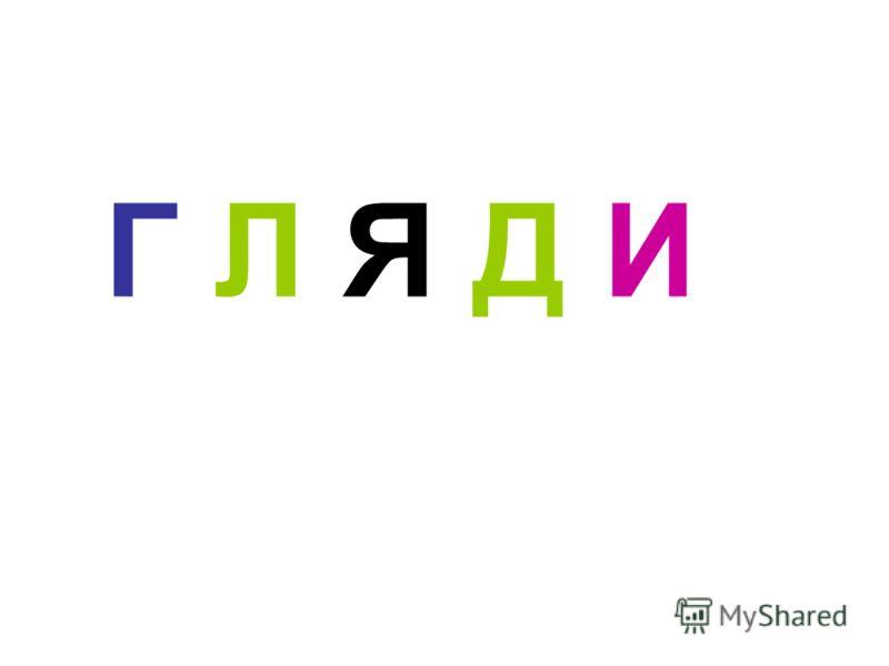 Г Л Я Д И