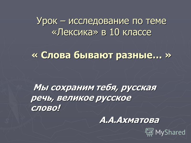 Урок – исследование по теме «Лексика» в 10 классе « Слова бывают разные… » Мы сохраним тебя, русская речь, великое русское слово! Мы сохраним тебя, русская речь, великое русское слово! А.А.Ахматова А.А.Ахматова