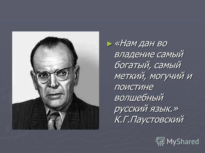 «Нам дан во владение самый богатый, самый меткий, могучий и поистине волшебный русский язык.» К.Г.Паустовский
