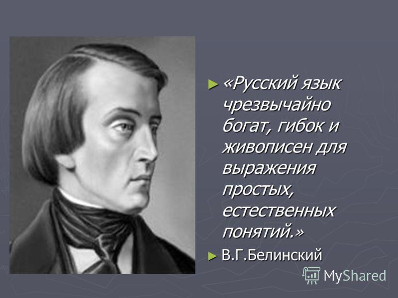 «Русский язык чрезвычайно богат, гибок и живописен для выражения простых, естественных понятий. » В.Г.Белинский