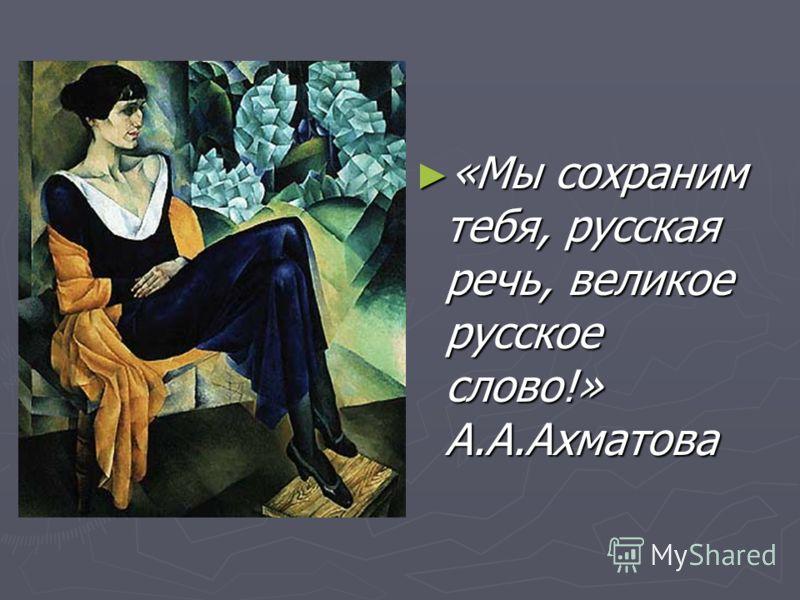«Мы сохраним тебя, русская речь, великое русское слово!» А.А.Ахматова