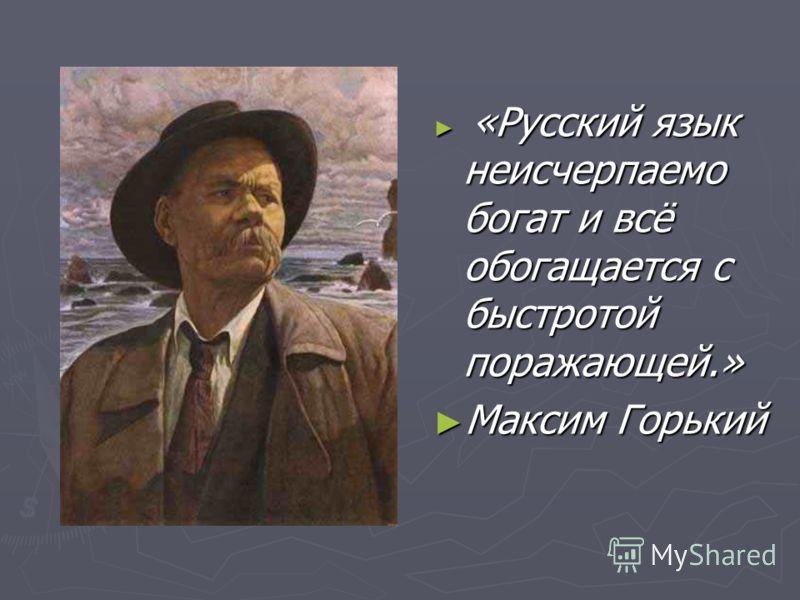 «Русский язык неисчерпаемо богат и всё обогащается с быстротой поражающей.» Максим Горький