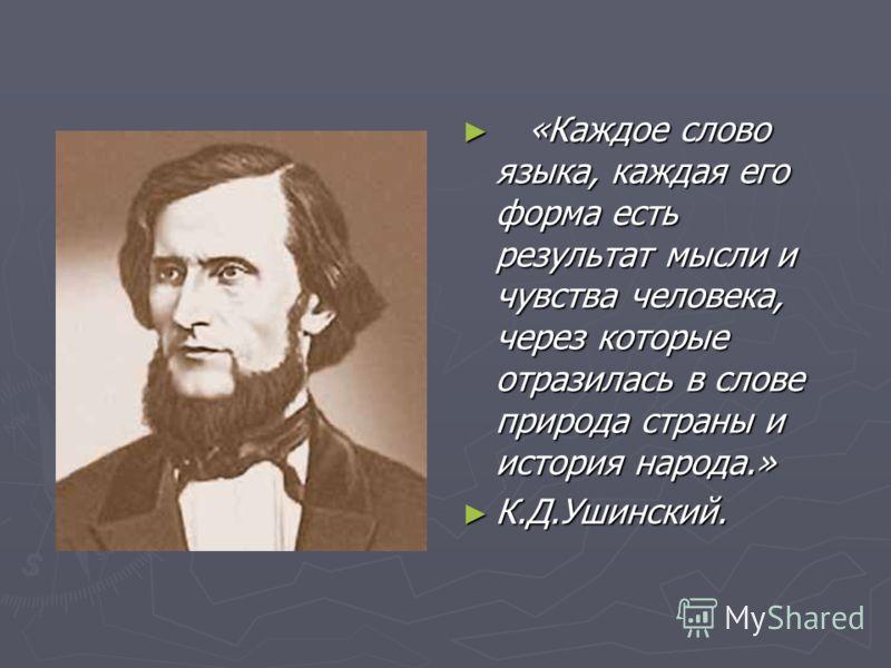 «Каждое слово языка, каждая его форма есть результат мысли и чувства человека, через которые отразилась в слове природа страны и история народа.» К.Д.Ушинский.