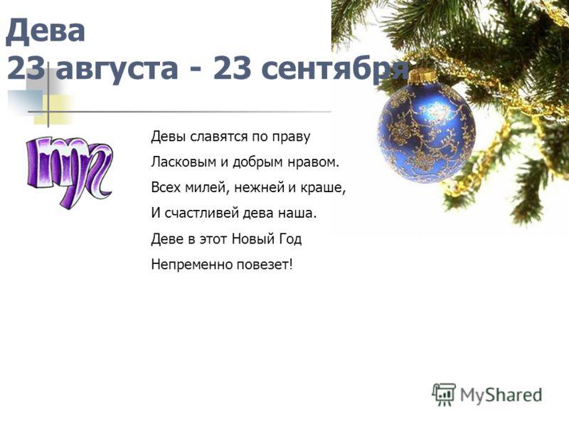 Дева 23 августа - 23 сентября Девы славятся по праву Ласковым и добрым нравом. Всех милей, нежней и краше, И счастливей дева наша. Деве в этот Новый Год Непременно повезет!