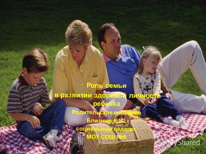 Роль семьи в развитии здоровой личности ребенка Родительское собрание Близнюк К.И., социальный педагог, МОУ СОШ 6