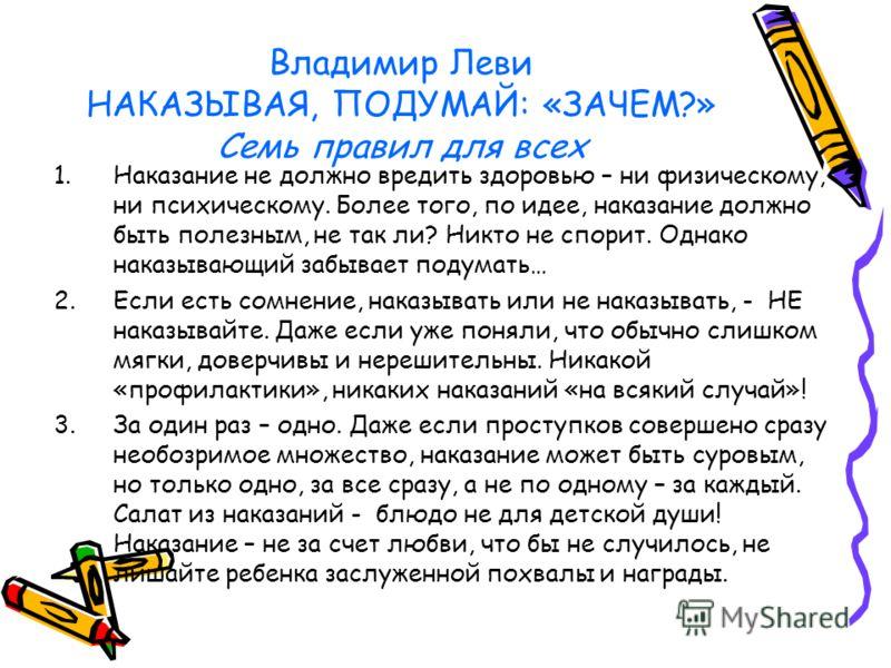 Владимир Леви НАКАЗЫВАЯ, ПОДУМАЙ: «ЗАЧЕМ?» Семь правил для всех 1.Наказание не должно вредить здоровью – ни физическому, ни психическому. Более того, по идее, наказание должно быть полезным, не так ли? Никто не спорит. Однако наказывающий забывает по