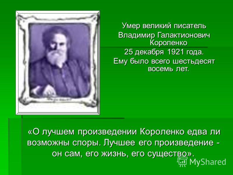 «О лучшем произведении Короленко едва ли возможны споры. Лучшее его произведение - он сам, его жизнь, его существо». Умер великий писатель Владимир Галактионович Короленко 25 декабря 1921 года. Ему было всего шестьдесят восемь лет.