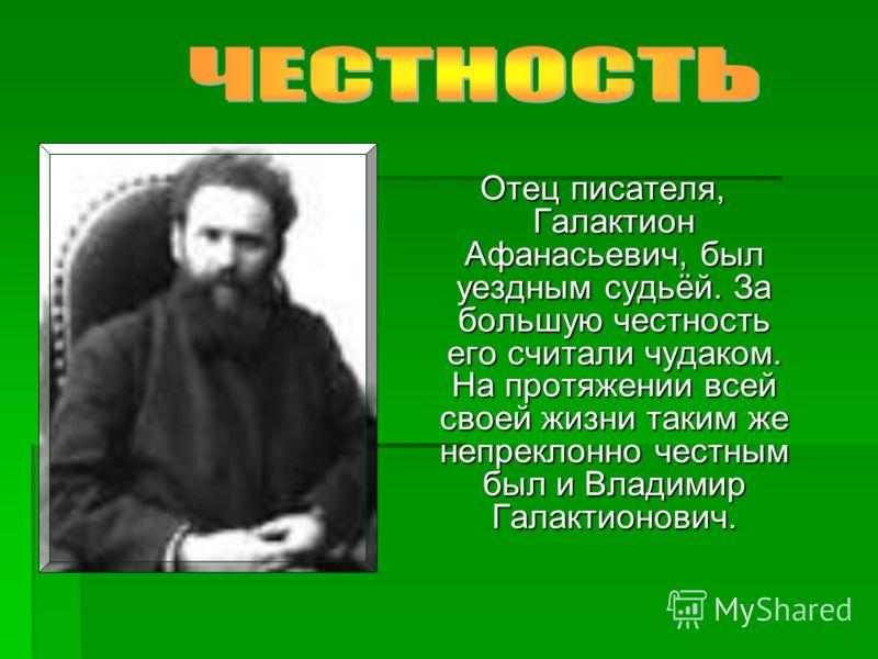 Отец писателя, Галактион Афанасьевич, был уездным судьёй. За большую честность его считали чудаком. На протяжении всей своей жизни таким же непреклонно честным был и Владимир Галактионович. Отец писателя, Галактион Афанасьевич, был уездным судьёй. За
