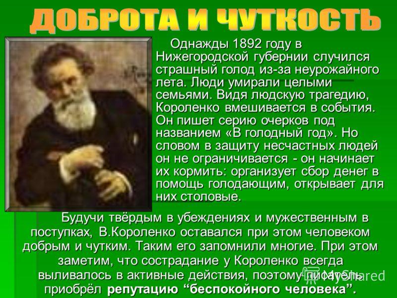 Будучи твёрдым в убеждениях и мужественным в поступках, В.Короленко оставался при этом человеком добрым и чутким. Таким его запомнили многие. При этом заметим, что сострадание у Короленко всегда выливалось в активные действия, поэтому писатель приобр