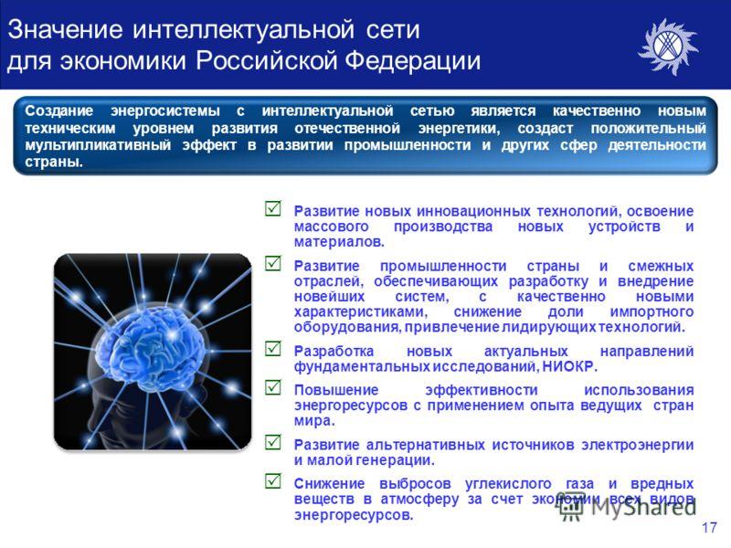 17 Значение интеллектуальной сети для экономики Российской Федерации Развитие новых инновационных технологий, освоение массового производства новых устройств и материалов. Развитие промышленности страны и смежных отраслей, обеспечивающих разработку и