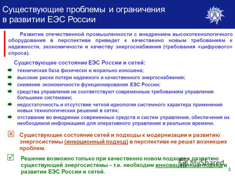 3 Существующие проблемы и ограничения в развитии ЕЭС России Существующее состояние ЕЭС России и сетей: Существующее состояние сетей и подходы к модернизации и развитию энергосистемы (инерционный подход) в перспективе не решат возникших проблем. Решен