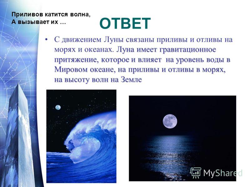 ОТВЕТ Луна имеет гравитационное притяжение, которое и влияет на уровень воды в Мировом океане, на приливы и отливы в морях, на высоту волн на ЗемлеС движением Луны связаны приливы и отливы на морях и океанах. Луна имеет гравитационное притяжение, кот